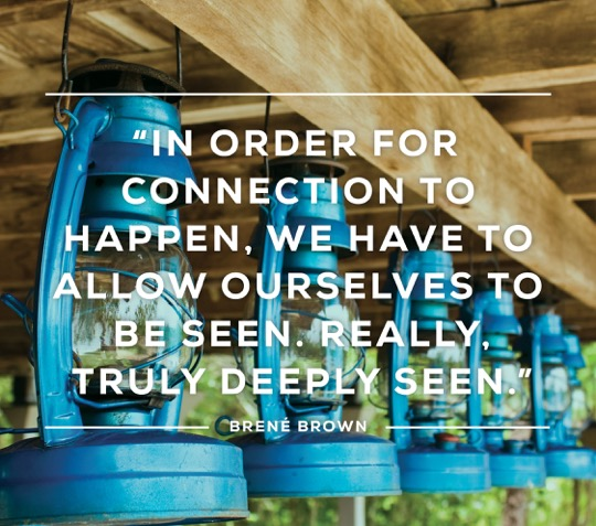 Brené Brown quote: In order for connection to happen, we have to allow ourselves to be seen. Really, truly, deeply seen.