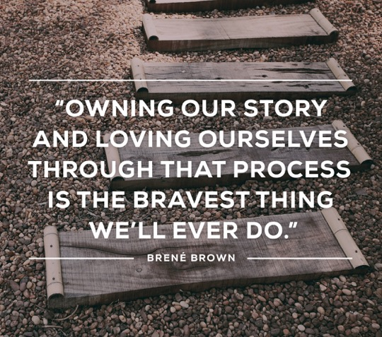 Brené Brown quote: Owning our story and loving ourselves through that process is the bravest thing we'll ever do.